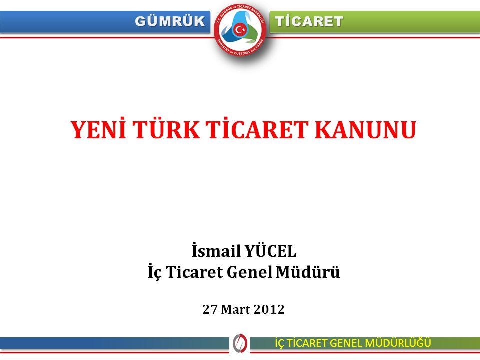 YENİ TÜRK TİCARET KANUNU İsmail YÜCEL İç Ticaret Genel Müdürü 27 Mart 2012 İÇ TİCARET GENEL MÜDÜRLÜĞÜ