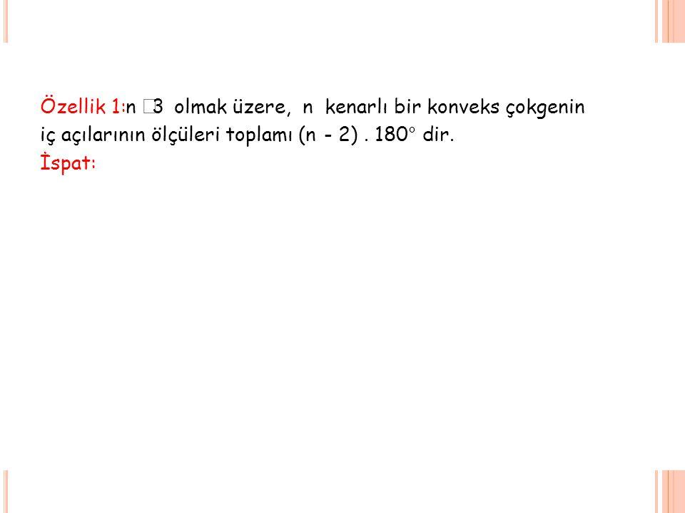 Özellik 1: n  3 olmak üzere, n kenarlı bir konveks çokgenin iç açılarının ölçüleri toplamı (n- 2). 180° dir. İspat: