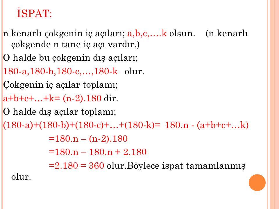 İSPAT: n kenarlı çokgenin iç açıları; a,b,c,….k olsun. (n kenarlı çokgende n tane iç açı vardır.) O halde bu çokgenin dış açıları; 180-a,180-b,180-c,…