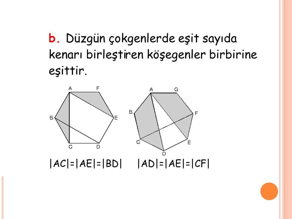 b. Düzgün çokgenlerde eşit sayıda kenarı birleştiren köşegenler birbirine eşittir. |AC|=|AE|=|BD| |AD|=|AE|=|CF|