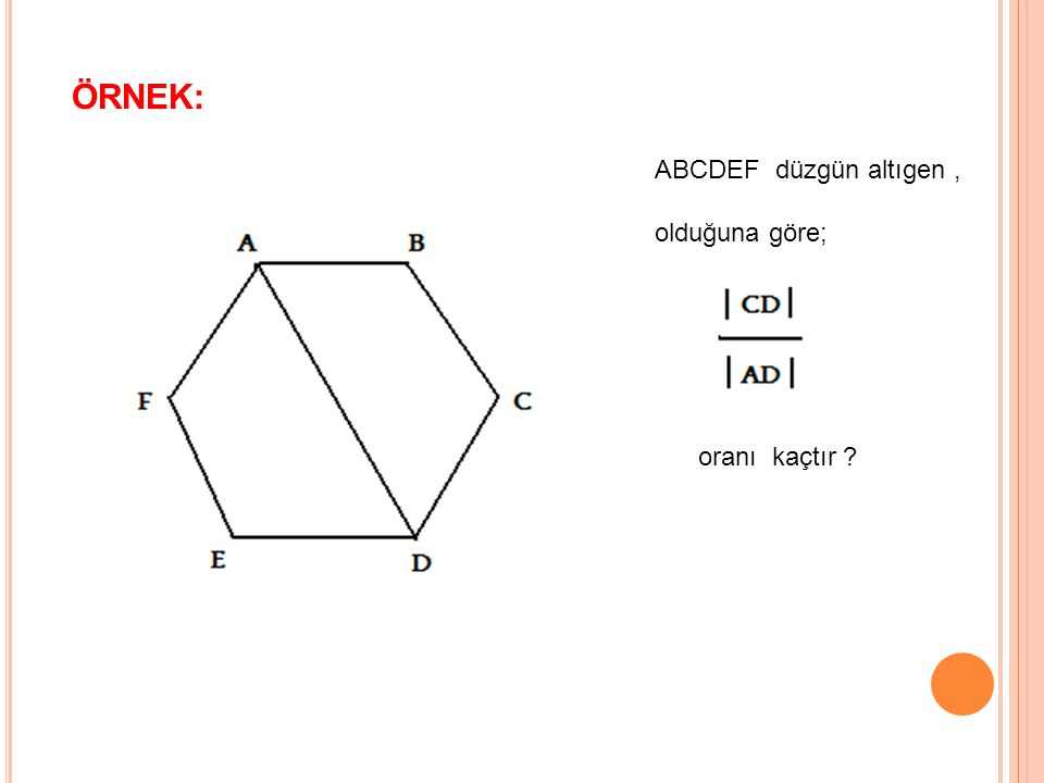 ÖRNEK: ABCDEF düzgün altıgen, olduğuna göre; oranı kaçtır ?