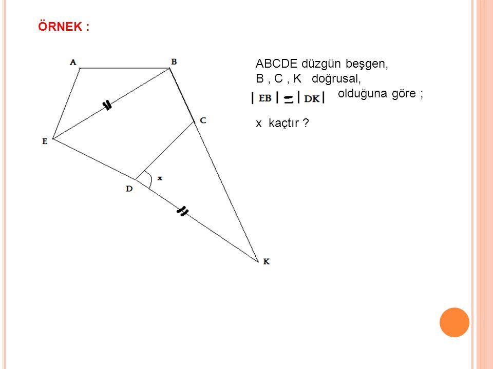 ÖRNEK : ABCDE düzgün beşgen, B, C, K doğrusal, olduğuna göre ; x kaçtır ?