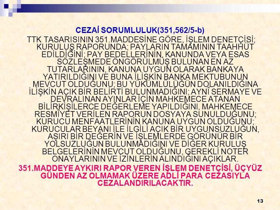 13 CEZAİ SORUMLULUK(351,562/5-b) TTK TASARISININ 351.MADDESİNE GÖRE, İŞLEM DENETÇİSİ; KURULUŞ RAPORUNDA; PAYLARIN TAMAMININ TAAHHÜT EDİLDİĞİNİ; PAY BEDELLERİNİN, KANUNDA VEYA ESAS SÖZLEŞMEDE ÖNGÖRÜLMÜŞ BULUNAN EN AZ TUTARLARININ, KANUNA UYGUN OLARAK BANKAYA YATIRILDIĞINI VE BUNA İLİŞKİN BANKA MEKTUBUNUN MEVCUT OLDUĞUNU; BU YÜKÜMLÜLÜĞÜN DOLANILDIĞINA İLİŞKİN AÇIK BİR BELİRTİ BULUNMADIĞINI; AYNÎ SERMAYE VE DEVRALINAN AYINLAR İÇİN MAHKEMECE ATANAN BİLİRKİŞİLERCE DEĞERLEME YAPILDIĞINI, MAHKEMECE RESMÎYET VERİLEN RAPORUN DOSYAYA SUNULDUĞUNU; KURUCU MENFAATLERİNİN KANUNA UYGUN OLDUĞUNU; KURUCULAR BEYANI İLE İLGİLİ AÇIK BİR UYGUNSUZLUĞUN, AŞIRI BİR DEĞERİN VE İŞLEMLERDE GÖRÜNÜR BİR YOLSUZLUĞUN BULUNMADIĞINI VE DİĞER KURULUŞ BELGELERİNİN MEVCUT OLDUĞUNU, GEREKLİ NOTER ONAYLARININ VE İZİNLERİN ALINDIĞINI AÇIKLAR.