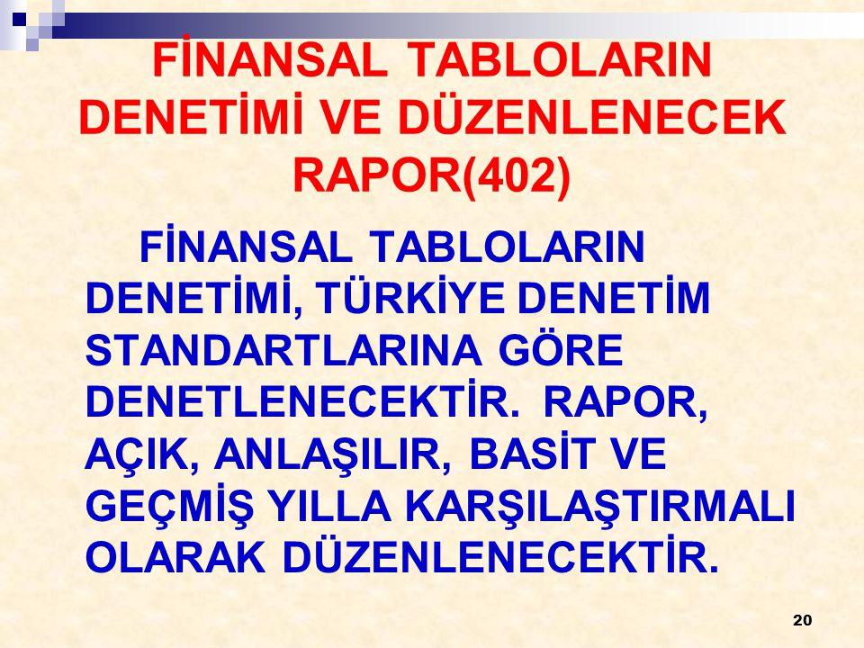 20 FİNANSAL TABLOLARIN DENETİMİ VE DÜZENLENECEK RAPOR(402) FİNANSAL TABLOLARIN DENETİMİ, TÜRKİYE DENETİM STANDARTLARINA GÖRE DENETLENECEKTİR.