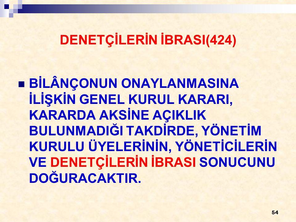 54 DENETÇİLERİN İBRASI(424) BİLÂNÇONUN ONAYLANMASINA İLİŞKİN GENEL KURUL KARARI, KARARDA AKSİNE AÇIKLIK BULUNMADIĞI TAKDİRDE, YÖNETİM KURULU ÜYELERİNİN, YÖNETİCİLERİN VE DENETÇİLERİN İBRASI SONUCUNU DOĞURACAKTIR.