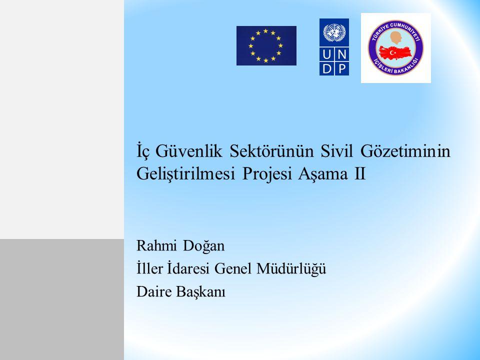 İç Güvenlik Sektörünün Sivil Gözetiminin Geliştirilmesi Projesi Aşama II Rahmi Doğan İller İdaresi Genel Müdürlüğü Daire Başkanı