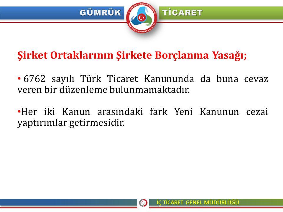 İÇ TİCARET GENEL MÜDÜRLÜĞÜ Şirket Ortaklarının Şirkete Borçlanma Yasağı; 6762 sayılı Türk Ticaret Kanununda da buna cevaz veren bir düzenleme bulunmam