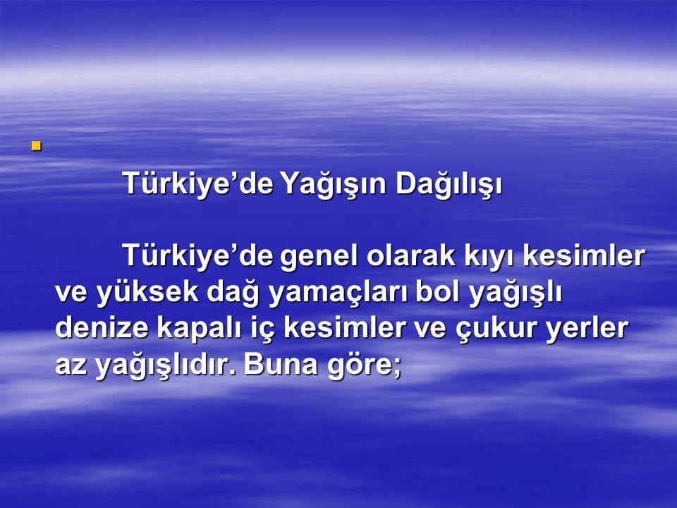  Türkiye'de Yağışın Dağılışı Türkiye'de genel olarak kıyı kesimler ve yüksek dağ yamaçları bol yağışlı denize kapalı iç kesimler ve çukur yerler az y