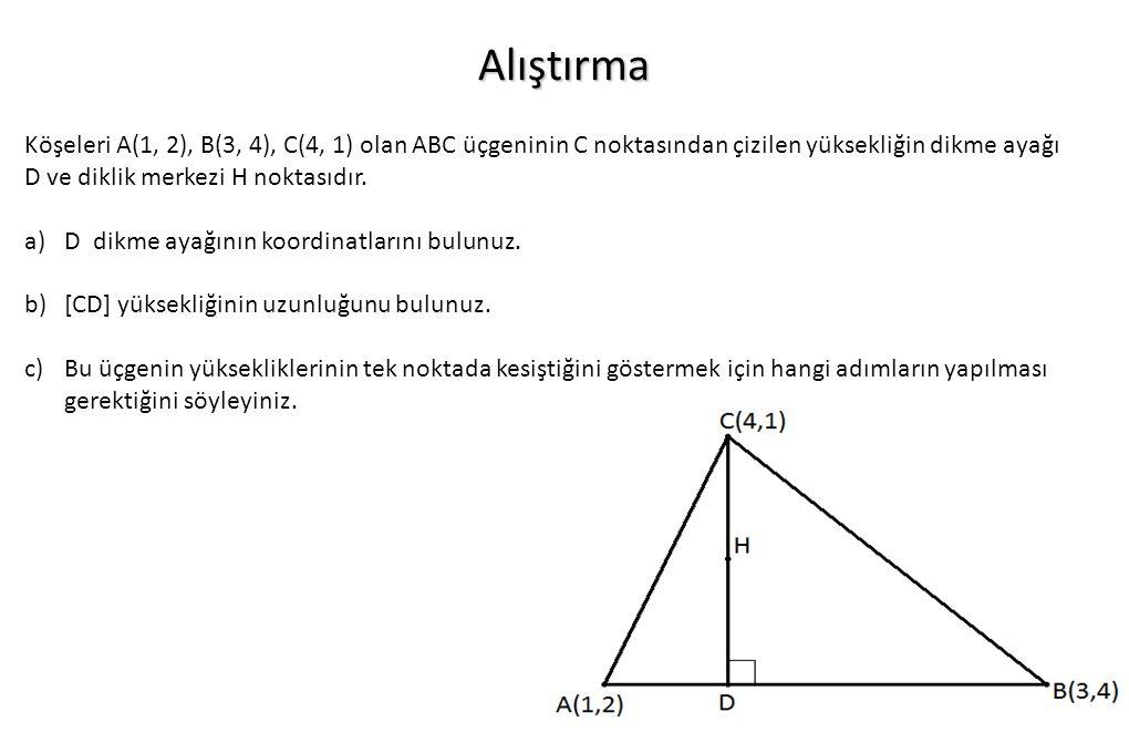 Alıştırma Köşeleri A(1, 2), B(3, 4), C(4, 1) olan ABC üçgeninin C noktasından çizilen yüksekliğin dikme ayağı D ve diklik merkezi H noktasıdır. a)D di