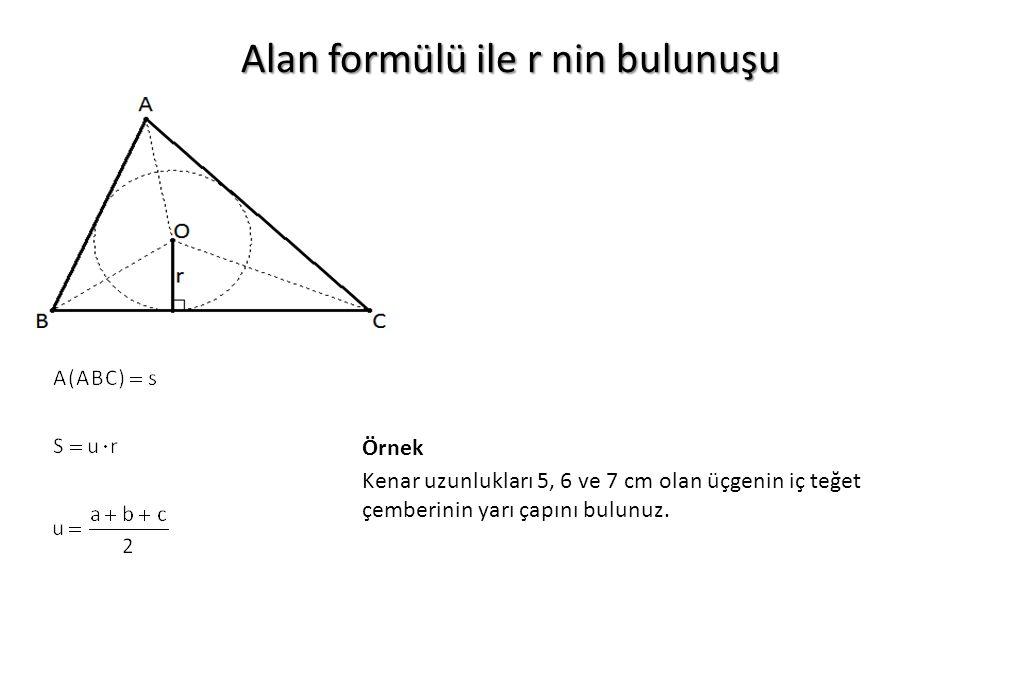 Alan formülü ile r nin bulunuşu Kenar uzunlukları 5, 6 ve 7 cm olan üçgenin iç teğet çemberinin yarı çapını bulunuz. Örnek