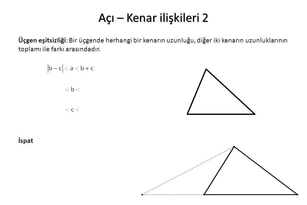 Açı – Kenar ilişkileri 2 Üçgen eşitsizliği: Bir üçgende herhangi bir kenarın uzunluğu, diğer iki kenarın uzunluklarının toplamı ile farkı arasındadır.