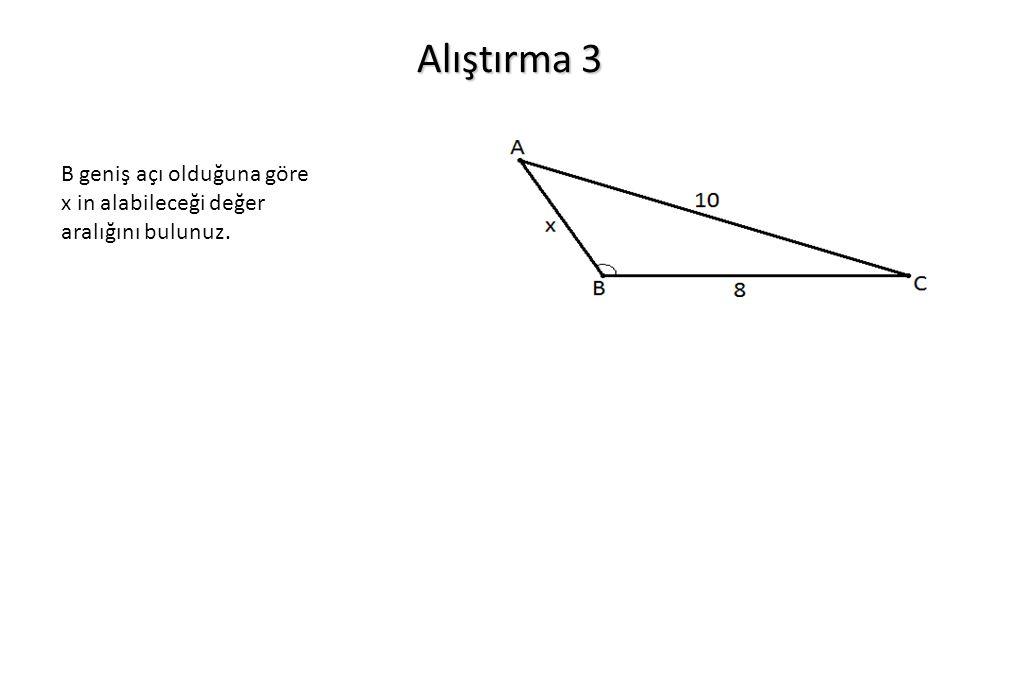 Alıştırma 3 B geniş açı olduğuna göre x in alabileceği değer aralığını bulunuz.