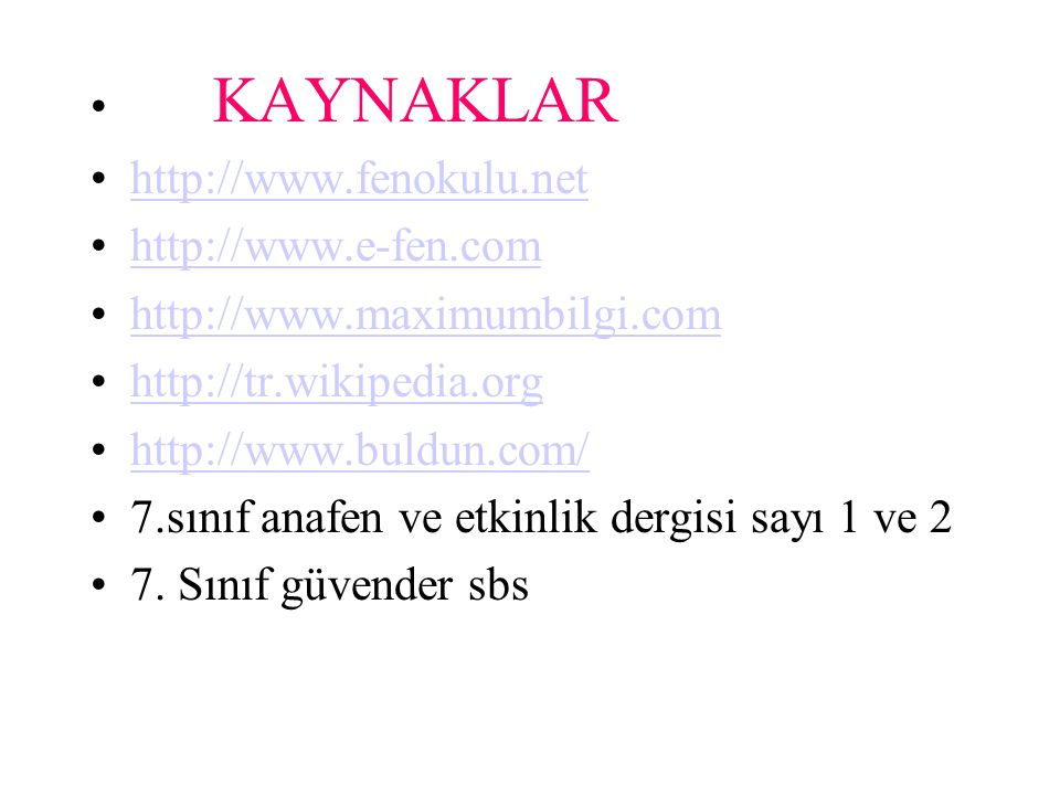 KAYNAKLAR http://www.fenokulu.net http://www.e-fen.com http://www.maximumbilgi.com http://tr.wikipedia.org http://www.buldun.com/ 7.sınıf anafen ve etkinlik dergisi sayı 1 ve 2 7.