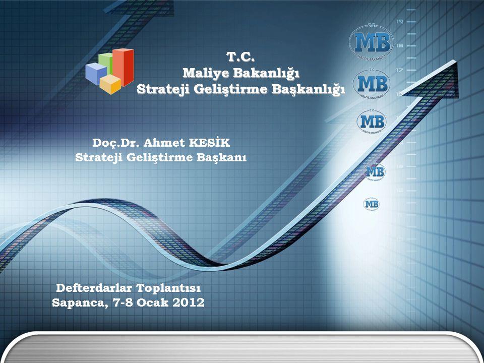 T.C. Maliye Bakanlığı Strateji Geliştirme Başkanlığı Doç.Dr. Ahmet KESİK Strateji Geliştirme Başkanı Defterdarlar Toplantısı Sapanca, 7-8 Ocak 2012