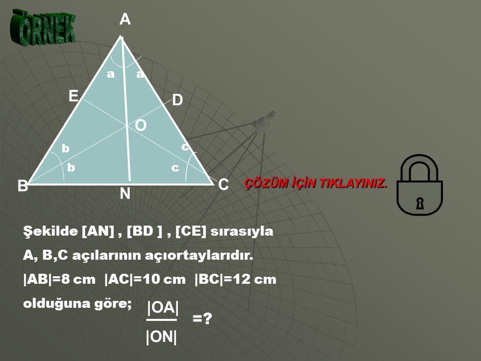 A N C B b bc c aa a c b E D O OA ON AB BN (Açıortay teoremi) AB BN (Açıortay teoremi) BİRLEŞTİRİRSEK; OA ON AC NC OA ON AC NC BURADAN; OA ON AC+AB NC+