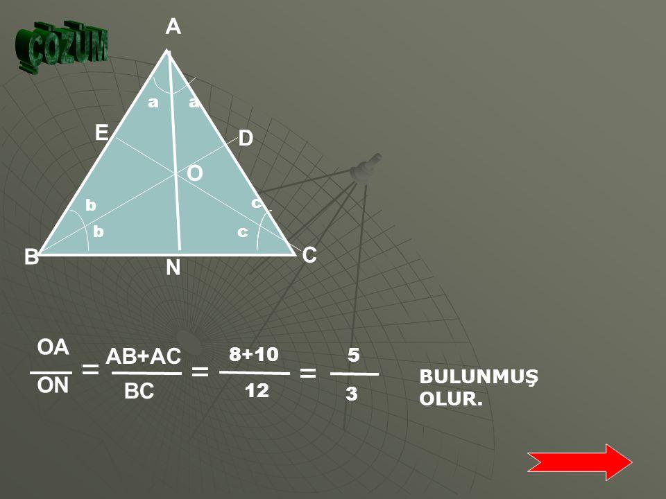 N A C B b bc c aa E D O Şekilde [AN], [BD ], [CE] sırasıyla A, B,C açılarının açıortaylarıdır. |AB|=8 cm |AC|=10 cm |BC|=12 cm olduğuna göre; |ON| |OA