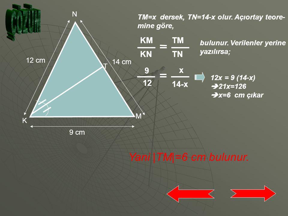 N K M T 14 cm 12 cm 9 cm [KT], K açısının açı ortayıdır. NK=12 cm KM=9 cm MN=14 cm ise TM doğru parçasının uzunluğunu bulunuz. ÇÖZÜM İÇİN TIKLAYINIZ.