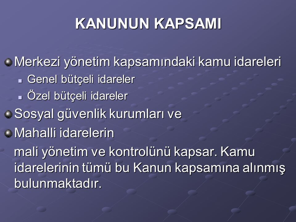 KANUNUN KAPSAMI Merkezi yönetim kapsamındaki kamu idareleri Genel bütçeli idareler Genel bütçeli idareler Özel bütçeli idareler Özel bütçeli idareler Sosyal güvenlik kurumları ve Mahalli idarelerin mali yönetim ve kontrolünü kapsar.