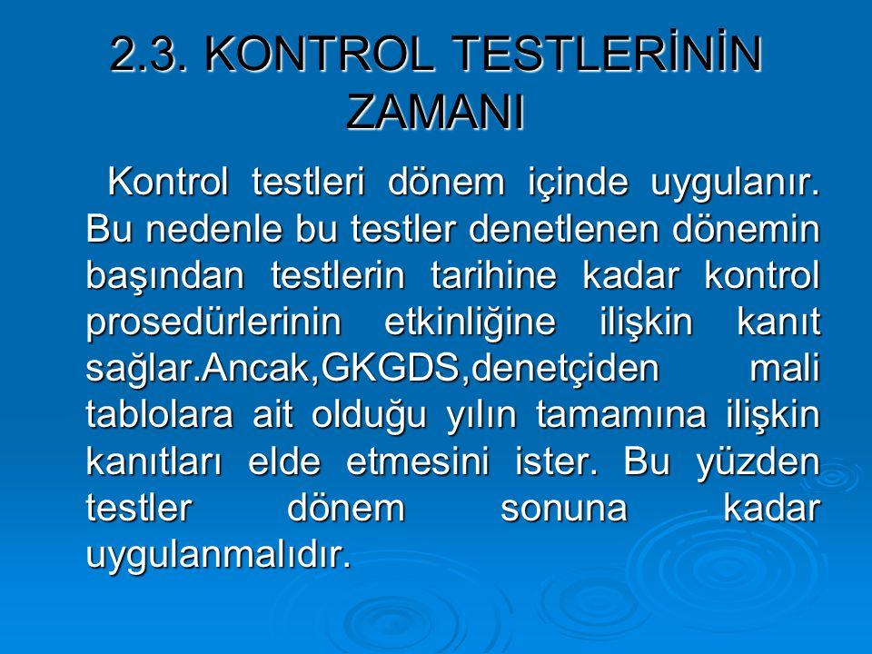 2.3. KONTROL TESTLERİNİN ZAMANI Kontrol testleri dönem içinde uygulanır. Bu nedenle bu testler denetlenen dönemin başından testlerin tarihine kadar ko