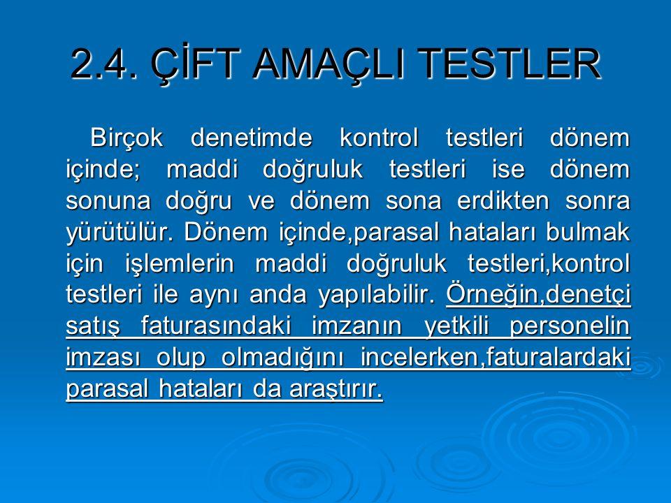 2.4. ÇİFT AMAÇLI TESTLER Birçok denetimde kontrol testleri dönem içinde; maddi doğruluk testleri ise dönem sonuna doğru ve dönem sona erdikten sonra y