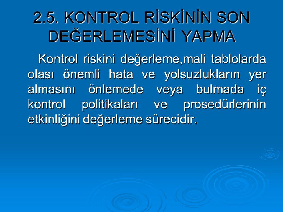 2.5. KONTROL RİSKİNİN SON DEĞERLEMESİNİ YAPMA Kontrol riskini değerleme,mali tablolarda olası önemli hata ve yolsuzlukların yer almasını önlemede veya