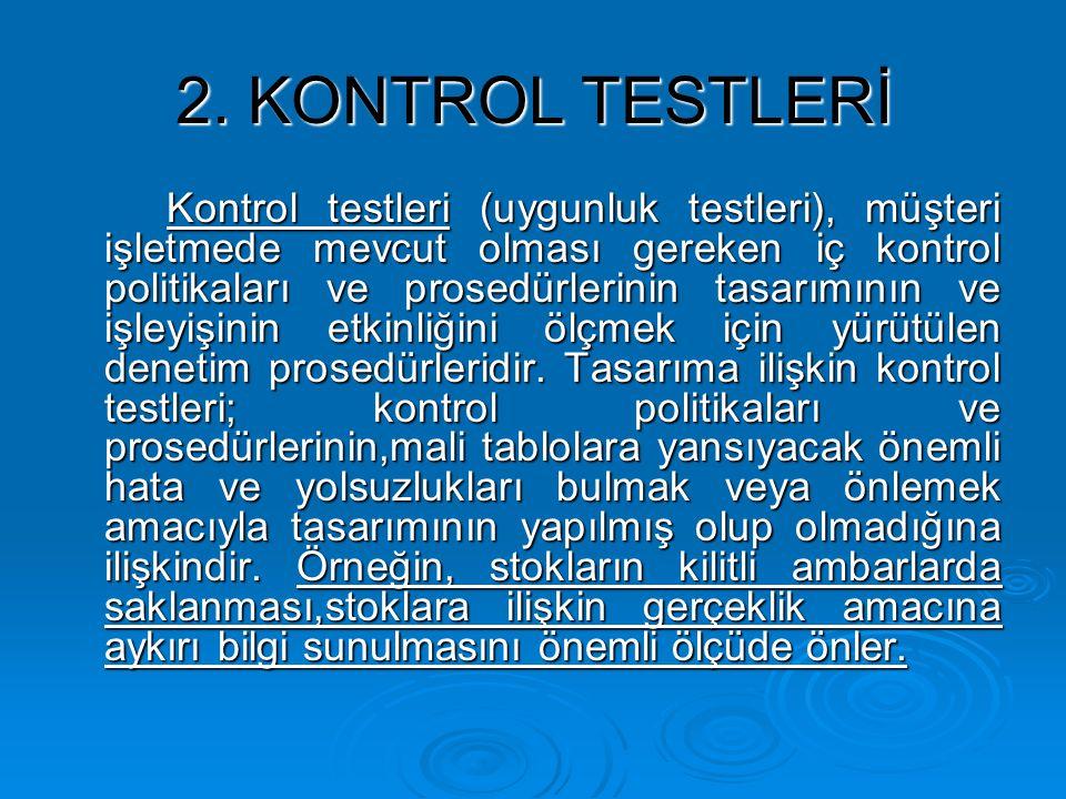 2. KONTROL TESTLERİ Kontrol testleri (uygunluk testleri), müşteri işletmede mevcut olması gereken iç kontrol politikaları ve prosedürlerinin tasarımın