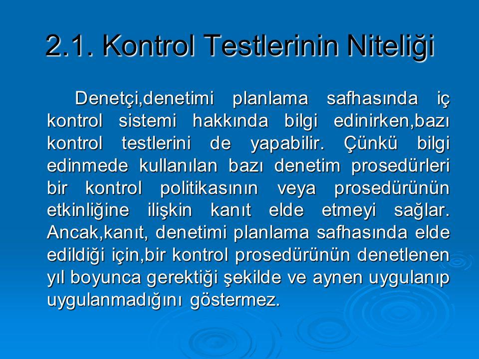 2.1. Kontrol Testlerinin Niteliği Denetçi,denetimi planlama safhasında iç kontrol sistemi hakkında bilgi edinirken,bazı kontrol testlerini de yapabili