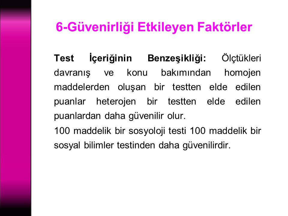 6-Güvenirliği Etkileyen Faktörler Test İçeriğinin Benzeşikliği: Ölçtükleri davranış ve konu bakımından homojen maddelerden oluşan bir testten elde edi