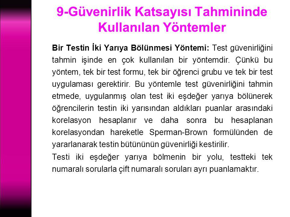 9-Güvenirlik Katsayısı Tahmininde Kullanılan Yöntemler Bir Testin İki Yarıya Bölünmesi Yöntemi: Test güvenirliğini tahmin işinde en çok kullanılan bir