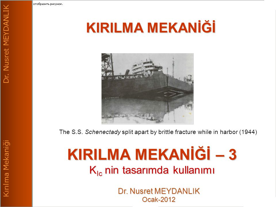 nm -12 1 Kırılma Mekaniği Dr. Nusret MEYDANLIK KIRILMA MEKANİĞİ The S.S. Schenectady split apart by brittle fracture while in harbor (1944) Dr. Nusret