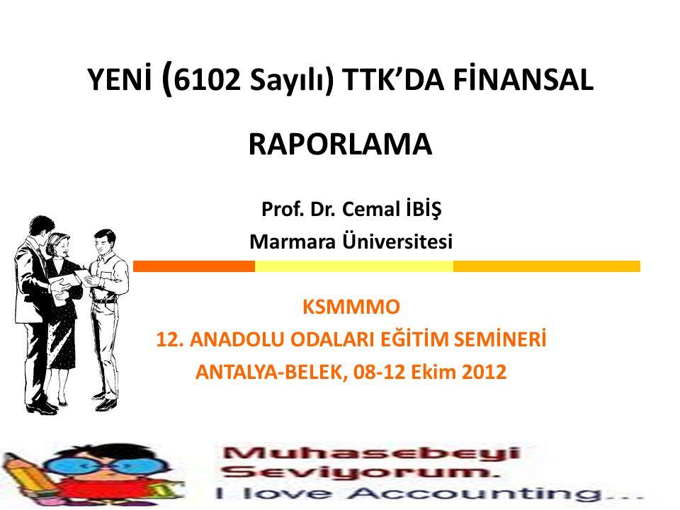 YENİ ( 6102 Sayılı) TTK'DA FİNANSAL RAPORLAMA Prof. Dr. Cemal İBİŞ Marmara Üniversitesi KSMMMO 12. ANADOLU ODALARI EĞİTİM SEMİNERİ ANTALYA-BELEK, 08-1