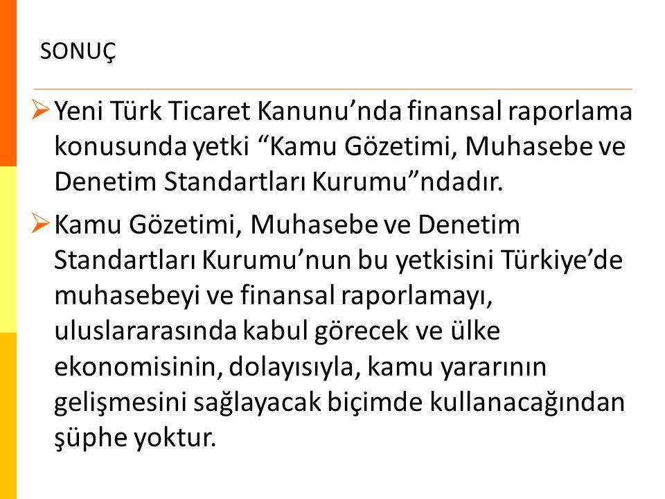 """SONUÇ  Yeni Türk Ticaret Kanunu'nda finansal raporlama konusunda yetki """"Kamu Gözetimi, Muhasebe ve Denetim Standartları Kurumu""""ndadır.  Kamu Gözetim"""