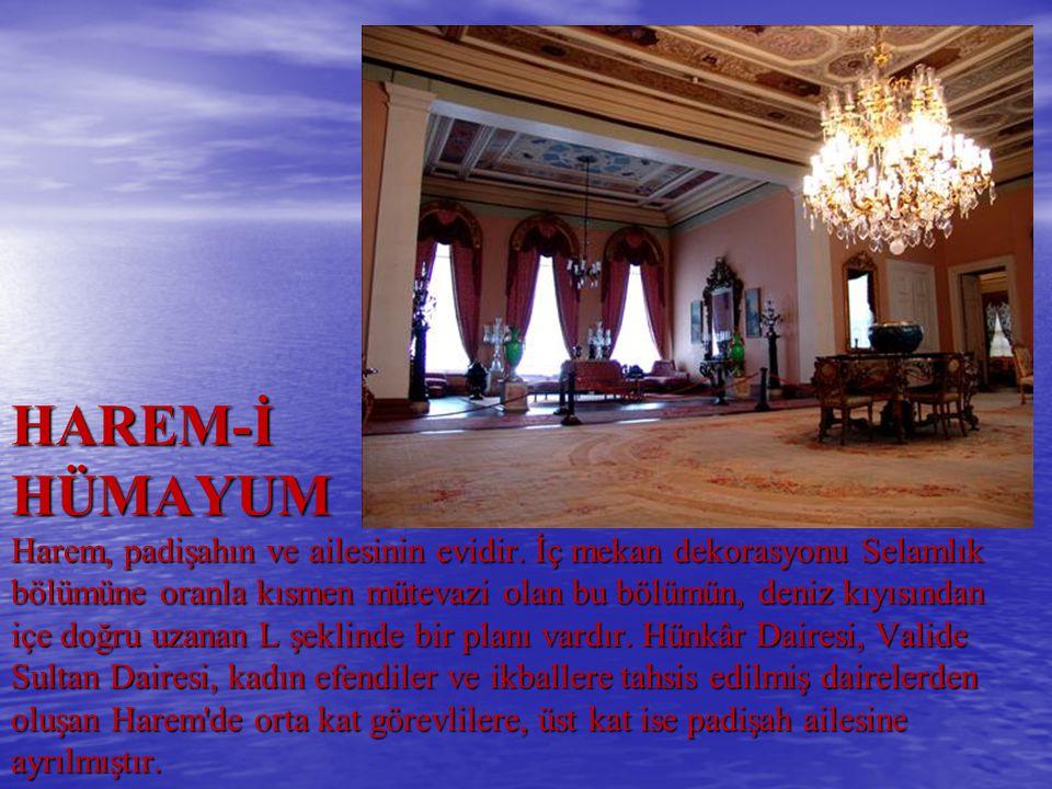 HAREM-İ HÜMAYUM Harem, padişahın ve ailesinin evidir. İç mekan dekorasyonu Selamlık bölümüne oranla kısmen mütevazi olan bu bölümün, deniz kıyısından