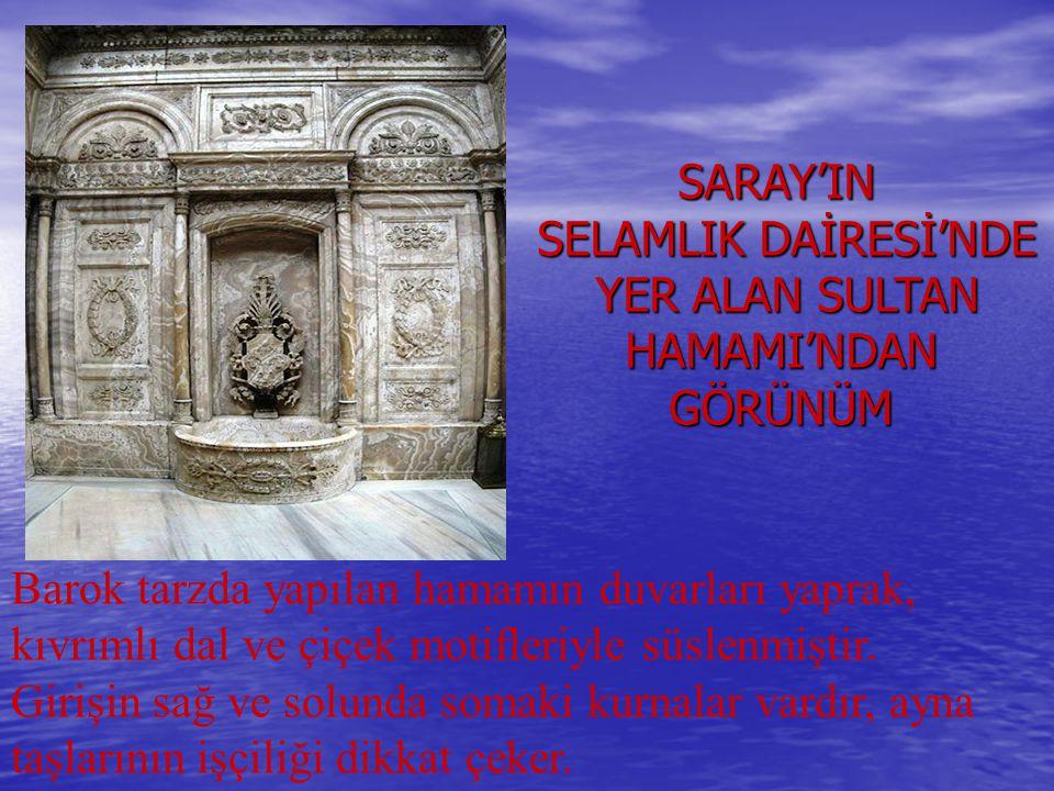 SARAY'IN SARAY'IN SELAMLIK DAİRESİ'NDE SELAMLIK DAİRESİ'NDE YER ALAN SULTAN YER ALAN SULTAN HAMAMI'NDAN HAMAMI'NDAN GÖRÜNÜM GÖRÜNÜM Barok tarzda yapıl