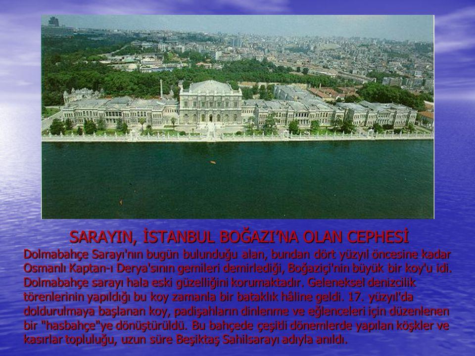 SARAYIN, İSTANBUL BOĞAZI'NA OLAN CEPHESİ Dolmabahçe Sarayı'nın bugün bulunduğu alan, bundan dört yüzyıl öncesine kadar Osmanlı Kaptan-ı Derya'sının ge