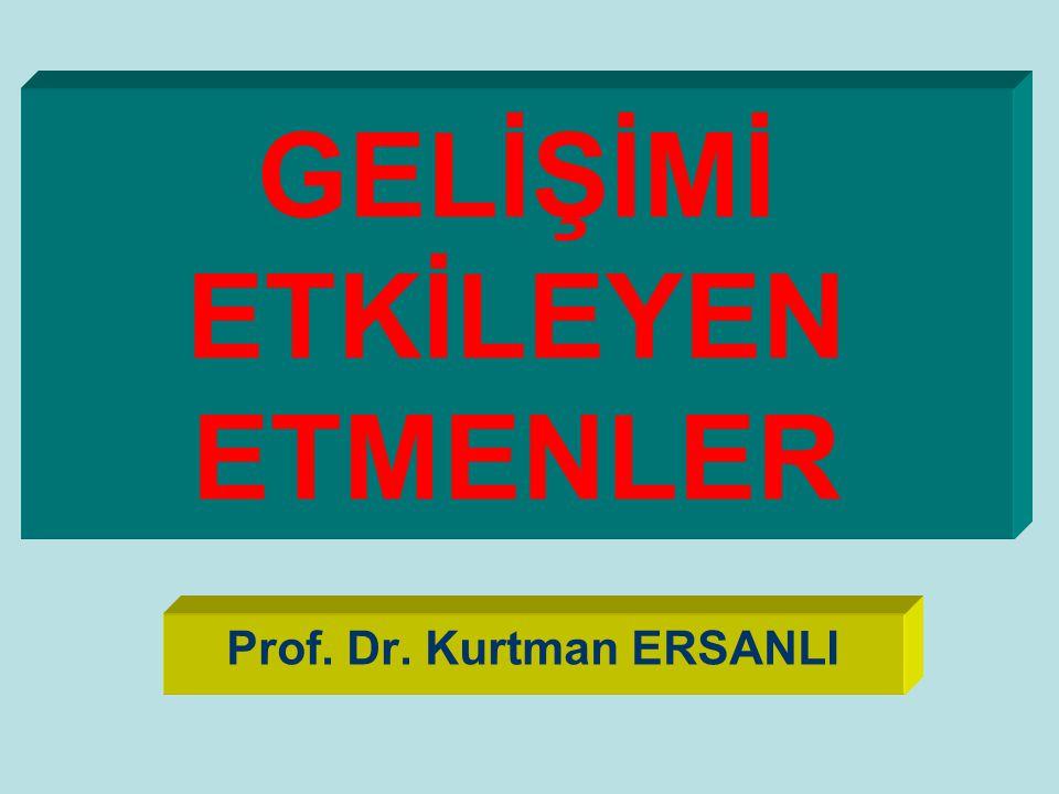 GELİŞİMİ ETKİLEYEN ETMENLER Prof. Dr. Kurtman ERSANLI
