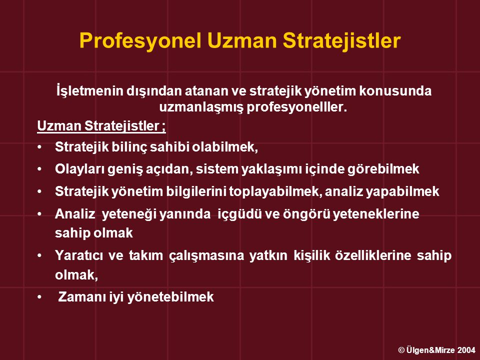Stratejik Uygulama Evresi Stratejilere uygun örgütsel yapının kurulması ve her türlü işletme kaynaklarının ve sistemlerinin harekete geçirilmesi Kurulan örgütsel yapıda görev yapacak, stratejileri gerçekleştirebilecek nitelikte insan kaynaklarının seçimi, atanması ve eğitimi Stratejilerin uygulanmasını sağlayacak stratejik değişimleri ve uygulamaları gerçekleştirebilecek nitelikte yönetim biçimlerinin, uygun liderlik ve/veya liderlerin tayini ve uygun örgütsel iklimin hazırlanması © Ülgen&Mirze 2004