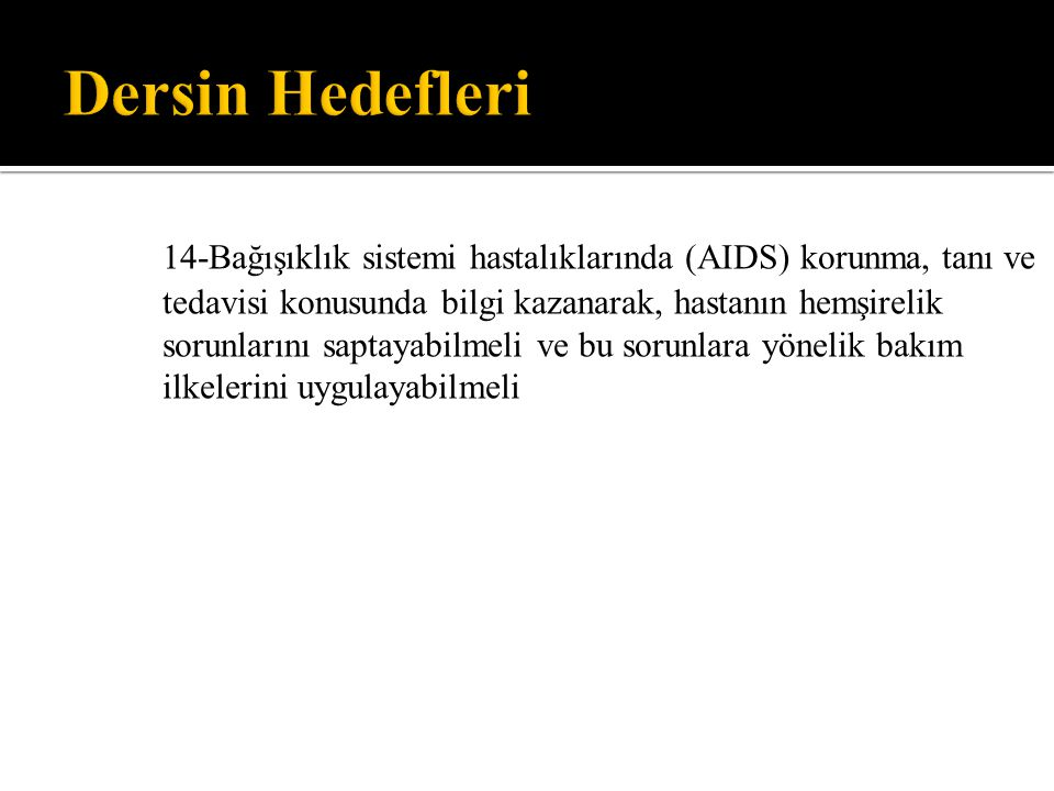 14-Bağışıklık sistemi hastalıklarında (AIDS) korunma, tanı ve tedavisi konusunda bilgi kazanarak, hastanın hemşirelik sorunlarını saptayabilmeli ve bu
