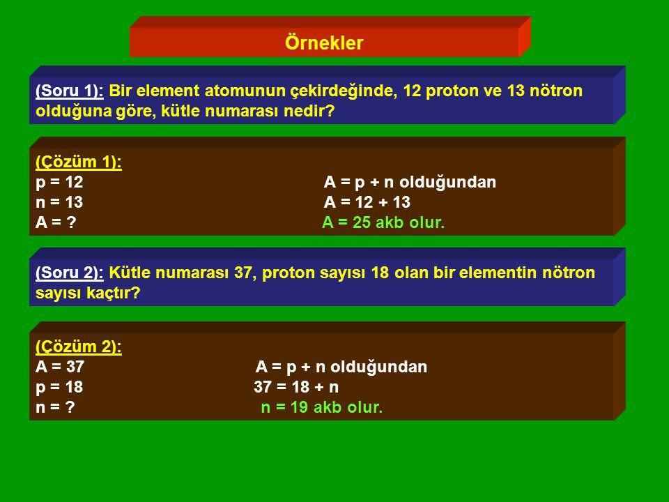 Örnekler (Soru 1): Bir element atomunun çekirdeğinde, 12 proton ve 13 nötron olduğuna göre, kütle numarası nedir.