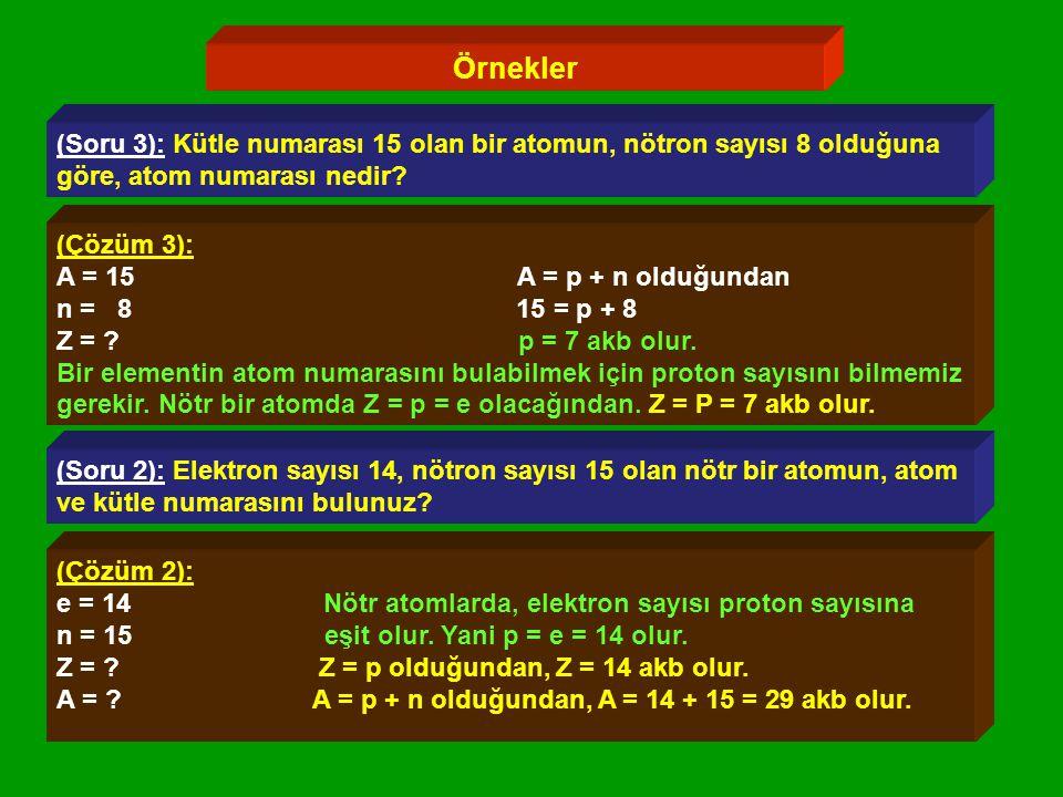Örnekler (Soru 3): Kütle numarası 15 olan bir atomun, nötron sayısı 8 olduğuna göre, atom numarası nedir.