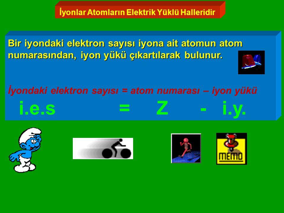 İyonlar Atomların Elektrik Yüklü Halleridir Bir iyondaki elektron sayısı iyona ait atomun atom numarasından, iyon yükü çıkartılarak bulunur.