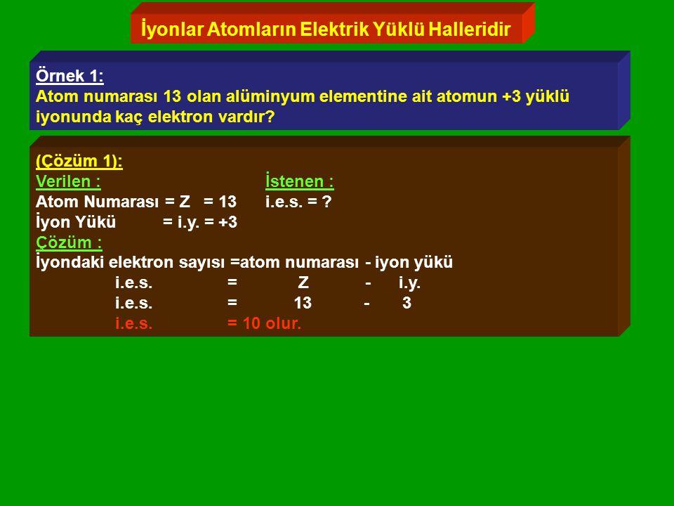 İyonlar Atomların Elektrik Yüklü Halleridir Örnek 1: Atom numarası 13 olan alüminyum elementine ait atomun +3 yüklü iyonunda kaç elektron vardır.