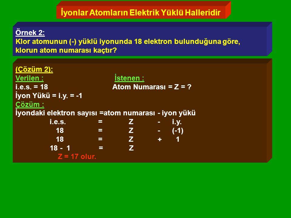 İyonlar Atomların Elektrik Yüklü Halleridir Örnek 2: Klor atomunun (-) yüklü iyonunda 18 elektron bulunduğuna göre, klorun atom numarası kaçtır.