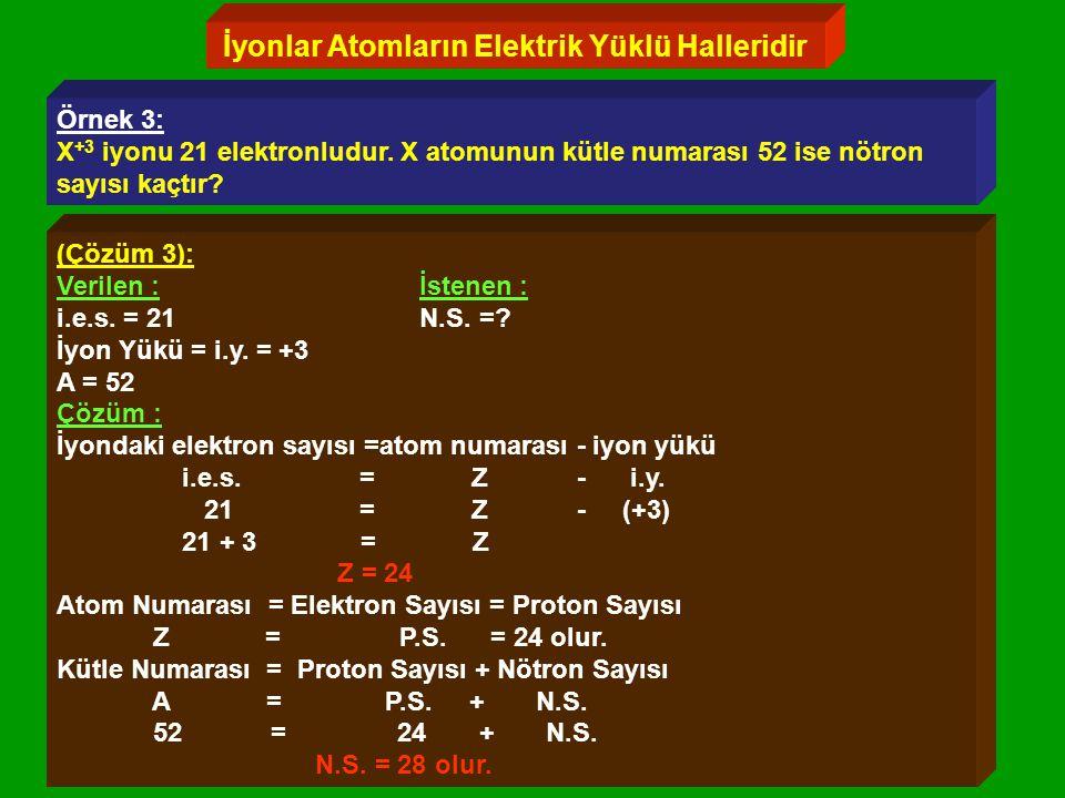 İyonlar Atomların Elektrik Yüklü Halleridir Örnek 3: X +3 iyonu 21 elektronludur.