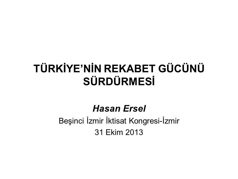 TÜRKİYE'NİN REKABET GÜCÜNÜ SÜRDÜRMESİ Hasan Ersel Beşinci İzmir İktisat Kongresi-İzmir 31 Ekim 2013