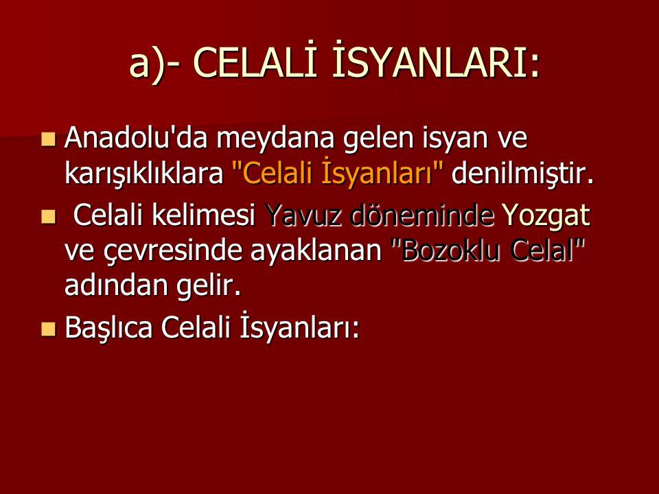 a)- CELALİ İSYANLARI: a)- CELALİ İSYANLARI: Anadolu'da meydana gelen isyan ve karışıklıklara