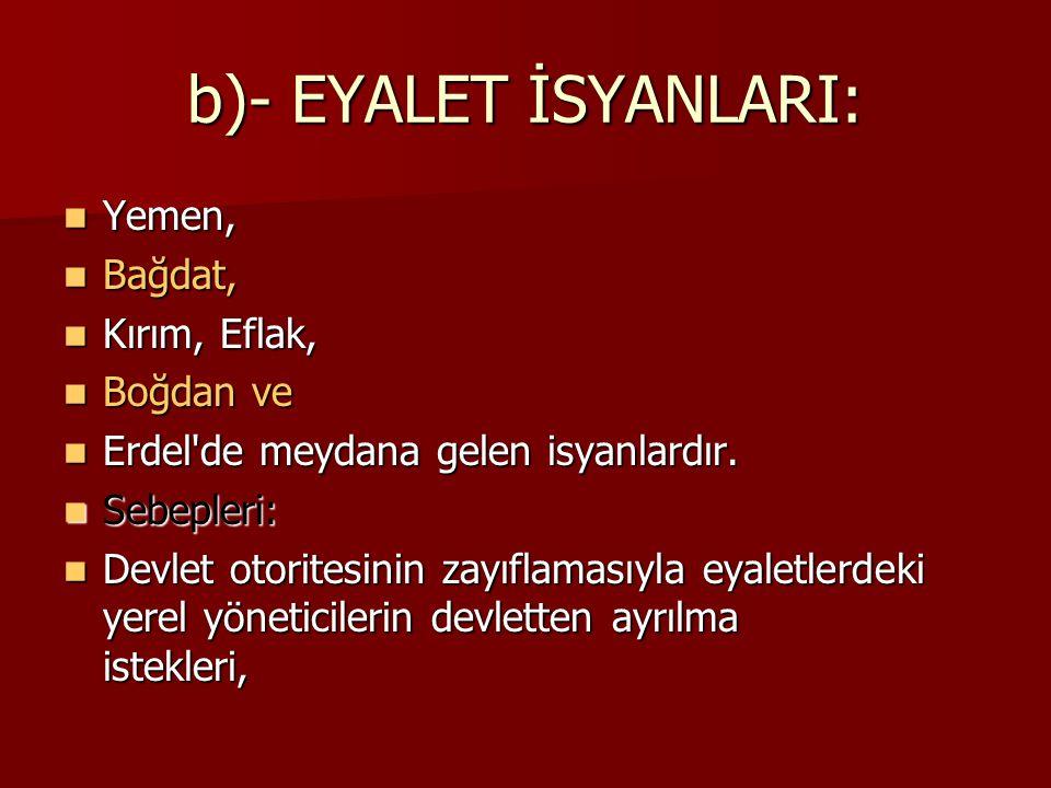 b)- EYALET İSYANLARI: Yemen, Yemen, Bağdat, Bağdat, Kırım, Eflak, Kırım, Eflak, Boğdan ve Boğdan ve Erdel'de meydana gelen isyanlardır. Erdel'de meyda