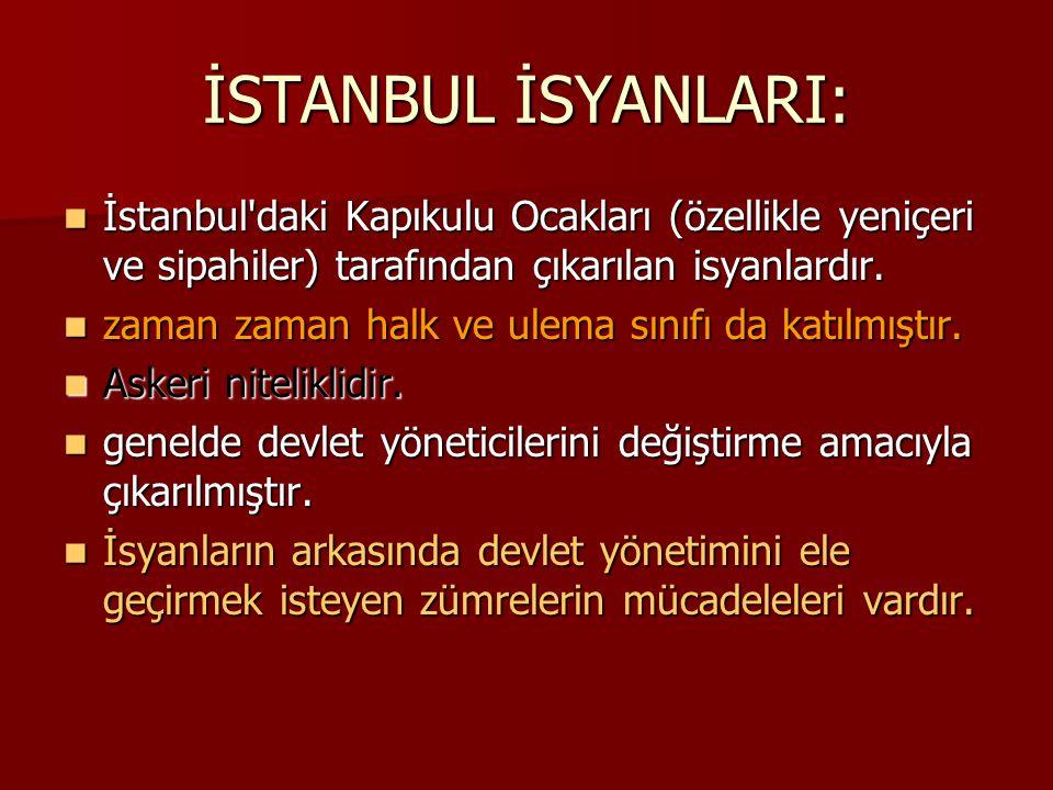 İSTANBUL İSYANLARI: İstanbul'daki Kapıkulu Ocakları (özellikle yeniçeri ve sipahiler) tarafından çıkarılan isyanlardır. İstanbul'daki Kapıkulu Ocaklar