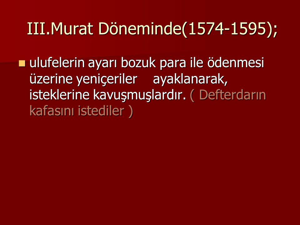 III.Murat Döneminde(1574-1595); III.Murat Döneminde(1574-1595); ulufelerin ayarı bozuk para ile ödenmesi üzerine yeniçeriler ayaklanarak, isteklerine
