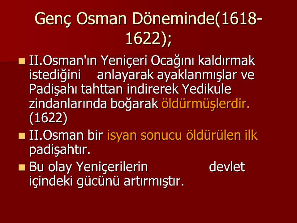 Genç Osman Döneminde(1618- 1622); II.Osman'ın Yeniçeri Ocağını kaldırmak istediğini anlayarak ayaklanmışlar ve Padişahı tahttan indirerek Yedikule zin